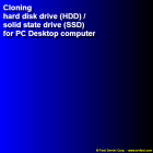 Cloning hard disk drive (HDD) / solid state drive (SSD) for PC Desktop computer
